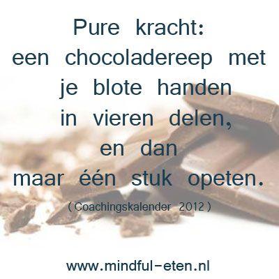 Pure kracht: een chocoladereep met je blote handen in vieren delen, en dan maar één stuk opeten (Coachingskalender 2012) www.mindful-eten.nl