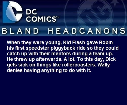 """ When they were young, Kid Flash gave Robin his first speedster piggyback ride so they could catch up with their mentors during a team up. He threw up afterwards. A lot. To this day, Dick gets sick on things like rollercoasters. Wally denies having..."