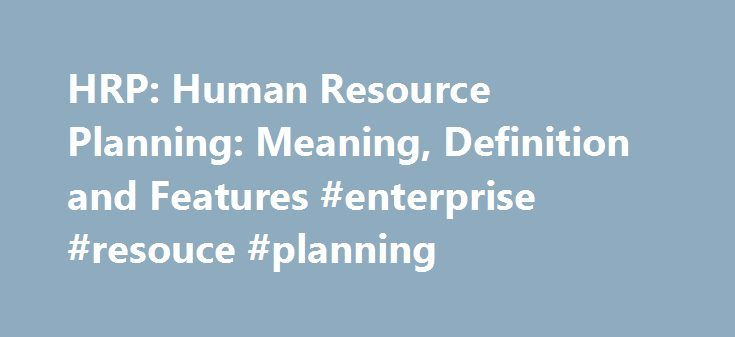 HRP: Human Resource Planning: Meaning, Definition and Features #enterprise #resouce #planning http://louisiana.nef2.com/hrp-human-resource-planning-meaning-definition-and-features-enterprise-resouce-planning/  # HRP: Human Resource Planning: Meaning, Definition and Features Article shared by HRP: Human Resource Planning: Meaning, Definition and Features! Meaning Human Resource Planning: Human resource is the most important asset of an organisation. Human resources planning are the important…