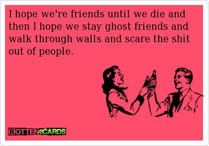 Rottenecards - I hope we're friends until we die and then I hope we stay ghost friends and walk through walls and scare the shit out of people.