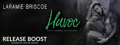 A Wonderful World of Words:    🎆RELEASE BOOST🎆 Title: Havoc Series: Moonshine Task Force #3 Author: Laramie Briscoe Genre: Contemporary Romance Release Date: August 18, 2017 #Havoc #MoonshineTaskForce  #LaramieBriscoe @givemebooksblog and @LaramieBriscoe
