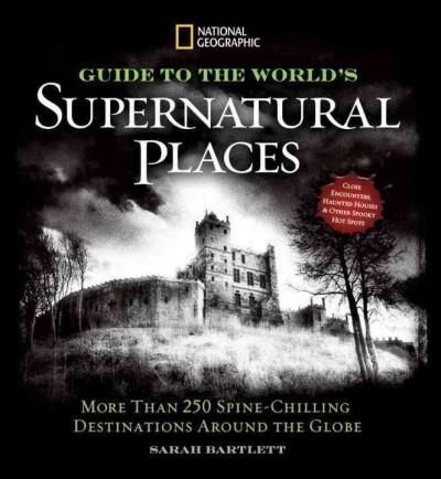 National Geographic Guide to the World's Supernatural Places: More Than 250 Spine-Chilling Destinations Around th...