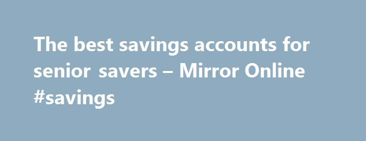 The best savings accounts for senior savers – Mirror Online #savings http://savings.nef2.com/the-best-savings-accounts-for-senior-savers-mirror-online-savings/  The best savings accounts for senior savers Elderly woman saving for retirement After the Second World War ended in 1945, the UK, US and Europe experienced a baby boom as birth rates soared. This generation born between 1946 and 1964 came to be known as the 'baby boomers'. Since 2006, the first British baby boomers have hit 60 and…