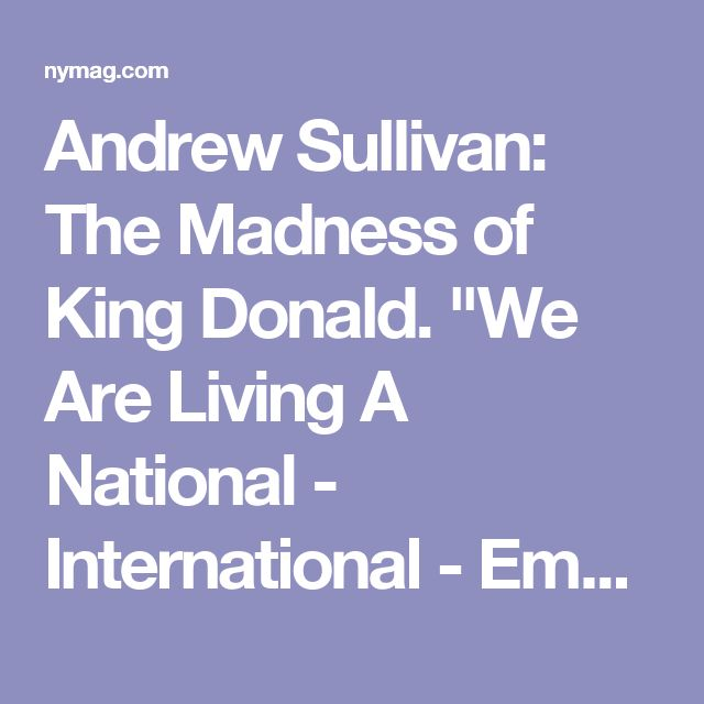 """Andrew Sullivan: The Madness of King Donald. """"We Are Living A National - International - Emergency"""""""