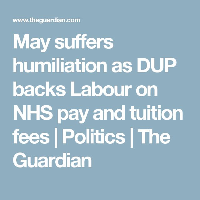 May suffers humiliation as DUP backs Labour on NHS pay and tuition fees | Politics | The Guardian