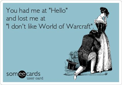 You had me at 'Hello' and lost me at 'I don't like World of Warcraft'.