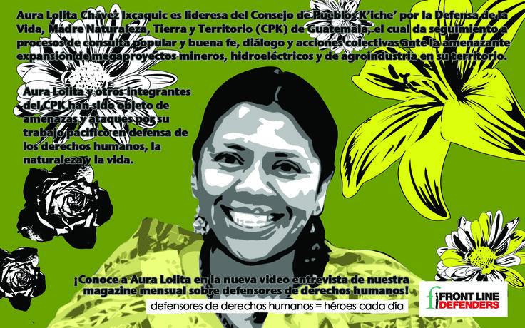 Aura Lolita Chávez Ixcaquic es lideresa del Consejo de Pueblos K'iche' por la Defensa de la Vida, Madre Naturaleza, Tierra y Territorio (CPK) de Guatemala, el cual da seguimiento a procesos de consulta popular y buena fe, diálogo y acciones colectivas ante la amenazante expansión de megaproyectos mineros, hidroeléctricos y de agroindustria en su territorio.