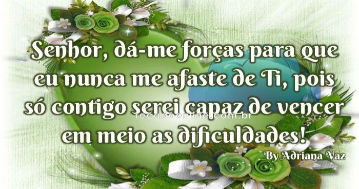 Senhor, dá-me forças para que eu nunca me afaste de Ti, pois só contigo serei capaz de vencer em meio as dificuldades!