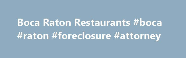 Boca Raton Restaurants #boca #raton #foreclosure #attorney http://puerto-rico.remmont.com/boca-raton-restaurants-boca-raton-foreclosure-attorney/  # BOCA RATON RESTAURANT GUIDE The Boca Raton Restaurants Dining Guide features south Florida's best, most exciting, tastiest restaurant cuisines. There are many types of restaurants in Boca Raton FL to choose from in the tri-county area. Choose from inexpensive quaint, international cuisine to intimate fine dining on the Intracoastal waterway…