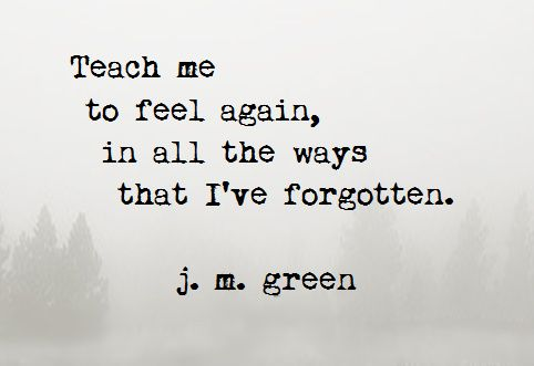 Teach Me ~ j. m. green  http://johnmarkgreenpoetry.tumblr.com/  #feelings #numb #depression