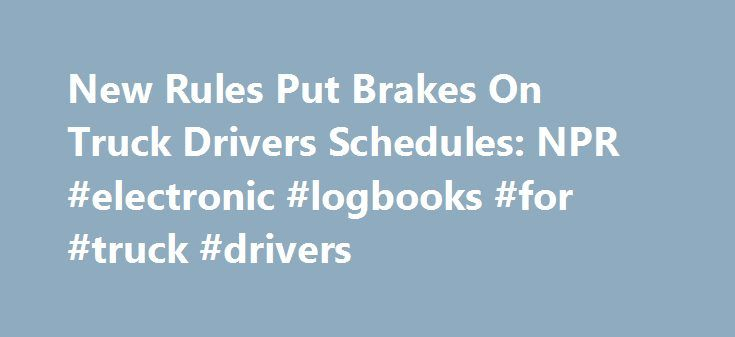New Rules Put Brakes On Truck Drivers Schedules: NPR #electronic #logbooks #for #truck #drivers http://miami.remmont.com/new-rules-put-brakes-on-truck-drivers-schedules-npr-electronic-logbooks-for-truck-drivers/  # New Rules Put Brakes On Truck Drivers' Schedules Between 3,000 and 4,000 people die each year in large truck and bus crashes. New rules that go into effect Monday aim to reduce those numbers. Between 3,000 and 4,000 people die in large truck and bus crashes every year in America…