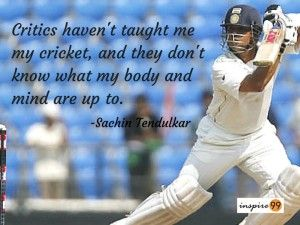 Critics haven't taught me my cricket, and they don't know what my body and mind are up to. – Sachin Tendulkar Quotes