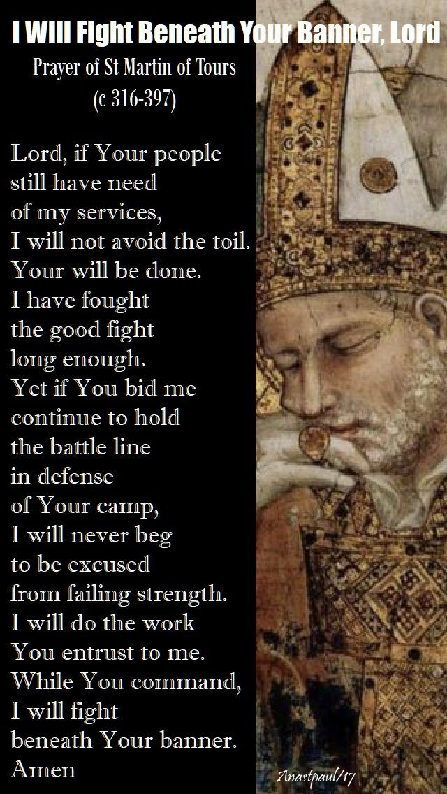 Our Morning Offering – 11 November – The Memorial of St Martin of Tours (c 316-397)  I Will Fight Beneath Your Banner, Lord Prayer of St Martin of Tours (c 316-397)  Lord, if Your people still have need of my services, I will not avoid the toil. Your will be done....#mypic