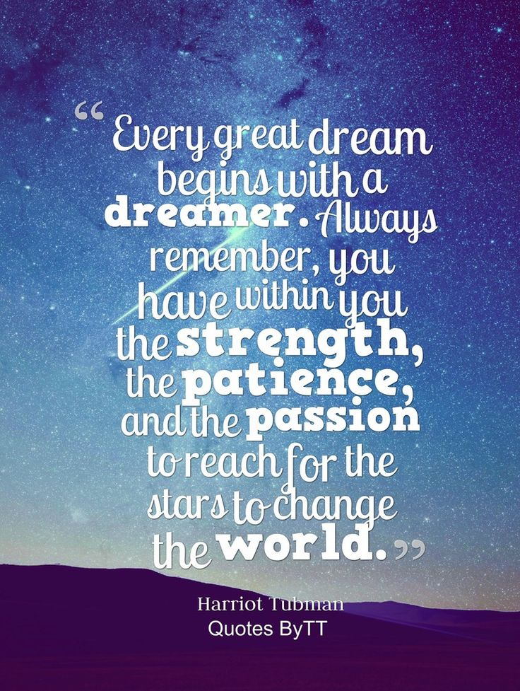 Every great dream begins with a dreamer. Always remember, you have within you the strength, the patience, and the passion to reach for the stars to change the world.Harriet Tubman~Quotes byTT