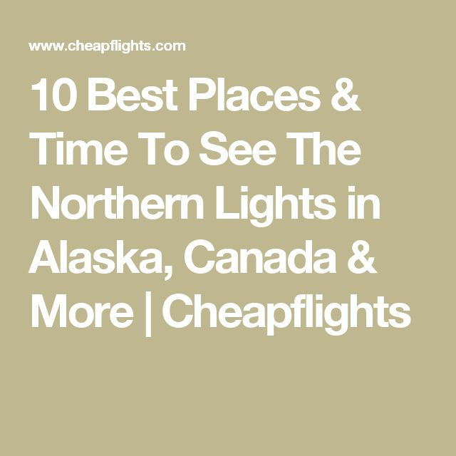 10 Best Places & Time To See The Northern Lights in Alaska, Canada & More | Cheapflights