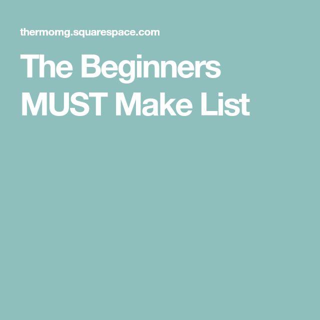The Beginners MUST Make List
