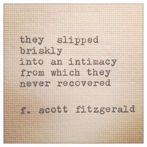 """They slipped briskly into an intimacy from which they never recovered."" - f.scott fitzgerald"