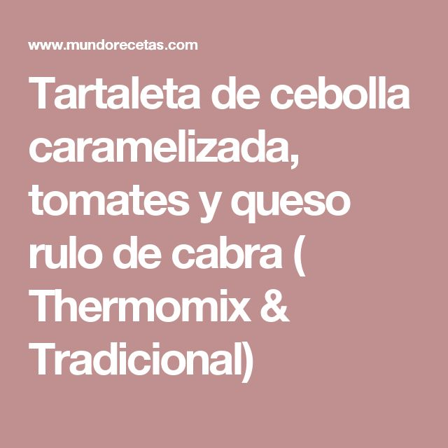 Tartaleta de cebolla caramelizada, tomates y queso rulo de cabra ( Thermomix & Tradicional)