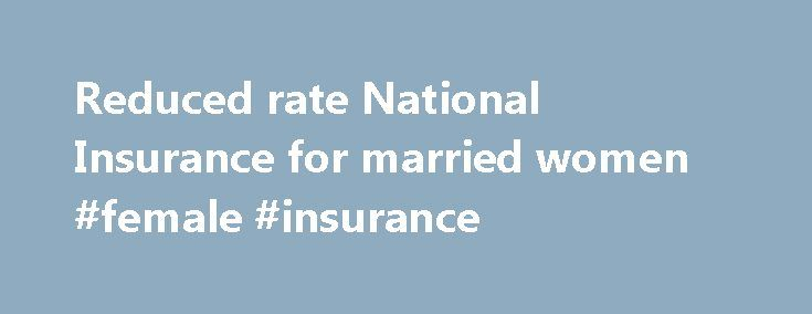 Reduced rate National Insurance for married women #female #insurance http://tanzania.remmont.com/reduced-rate-national-insurance-for-married-women-female-insurance/  # Reduced rate National Insurance for married women Until April 1977, married women could choose to pay a reduced rate of National Insurance (sometimes called the 'small stamp'). The reduced rate is 5.85% of your weekly earnings between £157.01 and £866 (instead of the standard rate of 12% ) if you're employed. You might still…