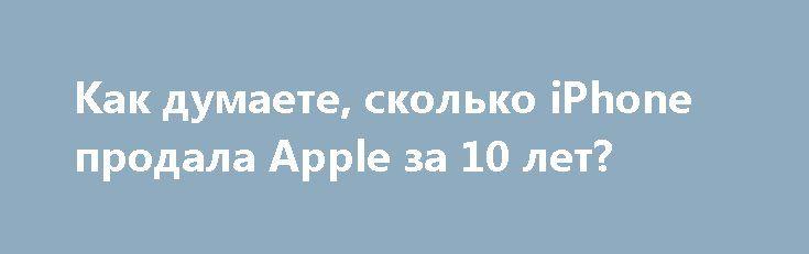 Как думаете, сколько iPhone продала Apple за 10 лет? http://ilenta.com/news/smartphone/news_17236.html  Как известно, в текущем году компания Apple отпраздновала десятый день рождения смартфона iPhone. ***