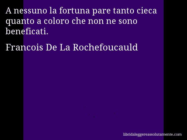 Aforisma di Francois De La Rochefoucauld , A nessuno la fortuna pare tanto cieca quanto a coloro che non ne sono beneficati.