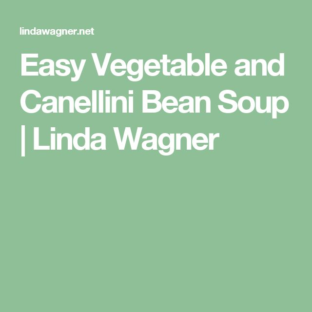 Easy Vegetable and Canellini Bean Soup | Linda Wagner