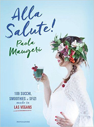 Amazon.it: Alla salute! 109 succhi, smoothies e sfizi made in Las Vegans - Paola Maugeri - Libri
