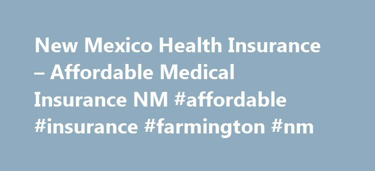 New Mexico Health Insurance – Affordable Medical Insurance NM #affordable #insurance #farmington #nm http://kansas.remmont.com/new-mexico-health-insurance-affordable-medical-insurance-nm-affordable-insurance-farmington-nm/  # Affordable Insurance 14715 Pacific Ave S #602, Tacoma, WA 98444 TOLL FREE: 1-877-539-9041 � Copyright 2015 – New Mexico Health Insurance – Affordable Health Insurance in NM Health Insurance New Mexico by City Alamogordo – Albuquerque – Anthony – Artesia – Aztec – Belen…