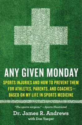"""Any Given Monday : sports injuries and how to prevent them, for athletes, parents, and coaches : based on my life in sports medicine"" by Dr. James R. Andrews, with Don Yeager"
