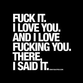 """""""Fuck it.. I love you. And I love fucking you. There, I said it.""""   Quote for couples in love, for those of you in relationships or those of you that are dating :)   www.kinkyquotes.com"""