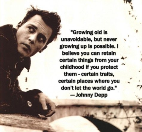 Growing old is unavoidable, but never growing up is possible. I believe you can retain certain things from your childhood if you protect them- certain traits, certain places where you don't let the world go- Johnny Depp