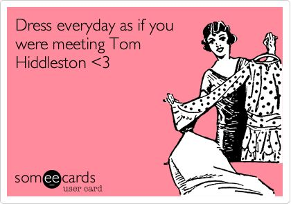 Dress everyday as if you were meeting Tom Hiddleston <3.  I will! I will!