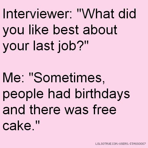 """Interviewer: """"What did you like best about your last job?"""" Me ..."""