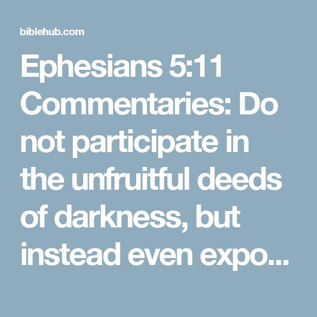 Ephesians 5:11 Commentaries: Do not participate in the unfruitful deeds of darkness, but instead even expose them;