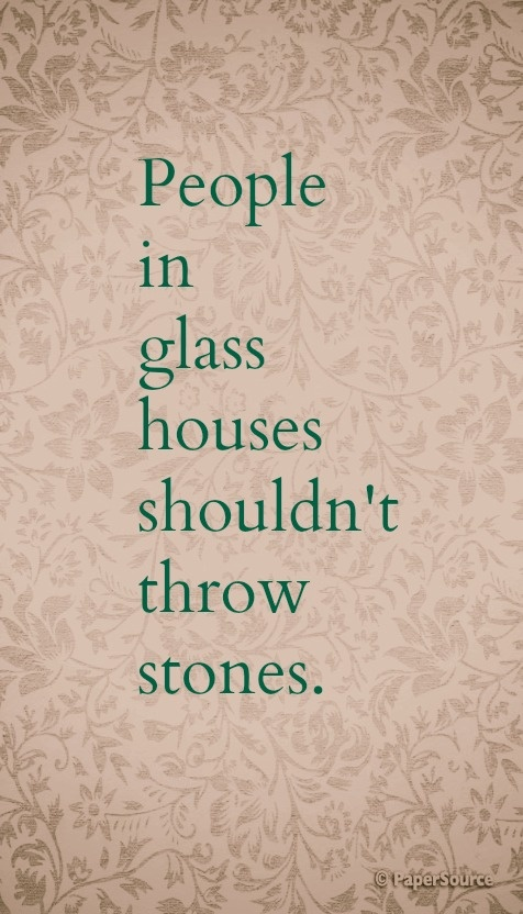 People In Glass Houses Shouldnt Throw Stones Prints Quotes