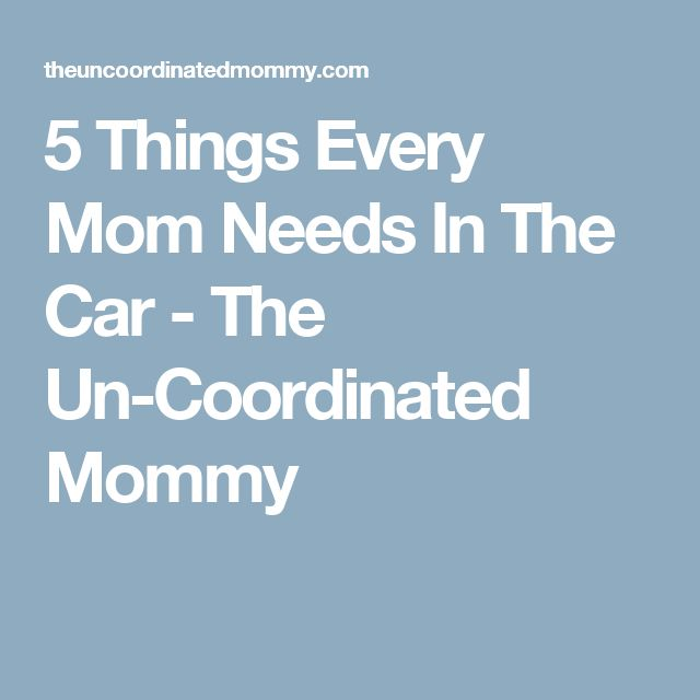 5 Things Every Mom Needs In The Car - The Un-Coordinated Mommy