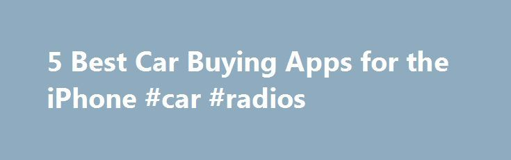 5 Best Car Buying Apps for the iPhone #car #radios http://india.remmont.com/5-best-car-buying-apps-for-the-iphone-car-radios/  #find car value # 5 Best Car Buying Apps for the iPhone With five car buying apps for the iPhone, car shoppers can save on a new car, get a great deal on a used car, find a fair trade in value and get a great loan. Car shopping is time-consuming anddauntingfor many users, but with the right knowledge it can be a fun experience. The following iPhone apps simplify…