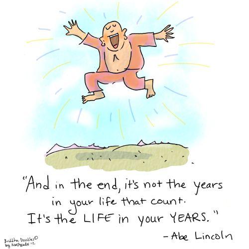 Het zijn niet de jaren in je leven maar het leven in je jaren die tellen.