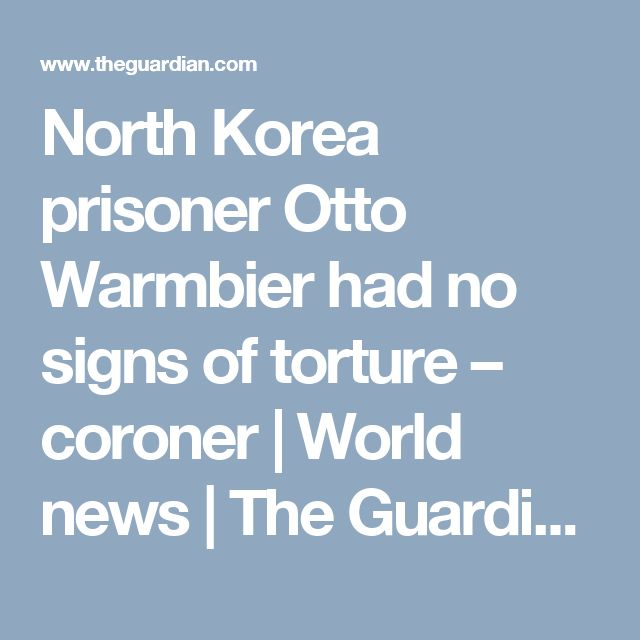 North Korea prisoner Otto Warmbier had no signs of torture – coroner | World news | The Guardian