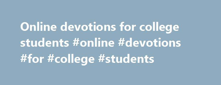 Online devotions for college students #online #devotions #for #college #students http://west-virginia.nef2.com/online-devotions-for-college-students-online-devotions-for-college-students/  # About Shortdailydevotions.com is just what it sounds like, a short, Christian daily devotional that can be read either on the website's main page, or in a Monday through Friday email. The devotions are a quick read and an effort to love and serve God's people amidst the rush of our busy lives. They are…