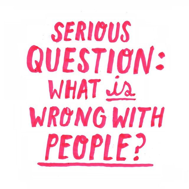 Truth.  Serious question: what is wrong with people? | via Timothy Goodman