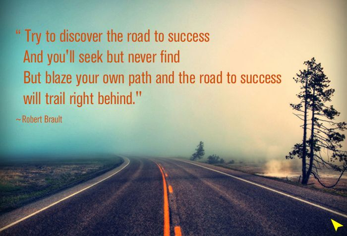 """""""Try to discover the road to success  And you'll seek but never find   But blaze your own path and the road to success   will trail right behind"""".  ~Robert Brault"""