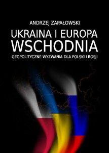 Ukraina i Europa Wschodnia : geopolityczne wyzwania dla Polski i Rosji / Andrzej Zapałowski. -- Częstochowa :  Instytut Geopolityki,  2014.