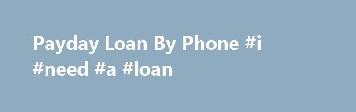 Payday Loan By Phone #i #need #a #loan http://loans.remmont.com/payday-loan-by-phone-i-need-a-loan/  #loans by phone # Payday Loan By Phone When you need cash fast, turn to payday loan by phone to take care of your financial emergency. A payday loan is a loan that is given out specifically to help during a temporary and unexpected money crisis. Applying for a cash advance is easy, just pick […]The post Payday Loan By Phone #i #need #a #loan appeared first on Loans.