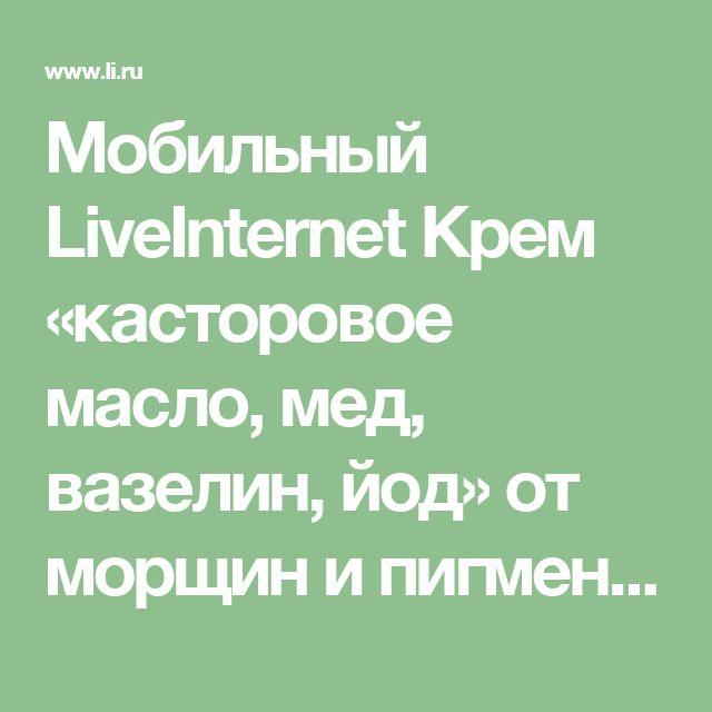 Мобильный LiveInternet Крем  «касторовое масло, мед, вазелин, йод» от морщин и пигментных пятен | галина5819 - Дневник галина5819 |