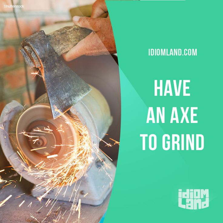 """""""Have an axe to grind"""" means """"to have a problem with someone"""". Example: I have an axe to grind with my roommate because she's always borrowing my clothes without asking!"""