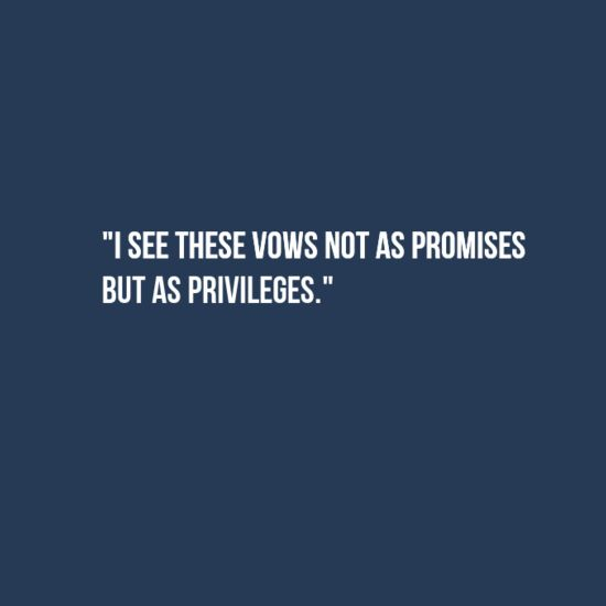 I see these vows not as promises but as privileges