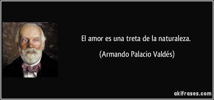 El amor es una treta de la naturaleza. (Armando Palacio Valdés)
