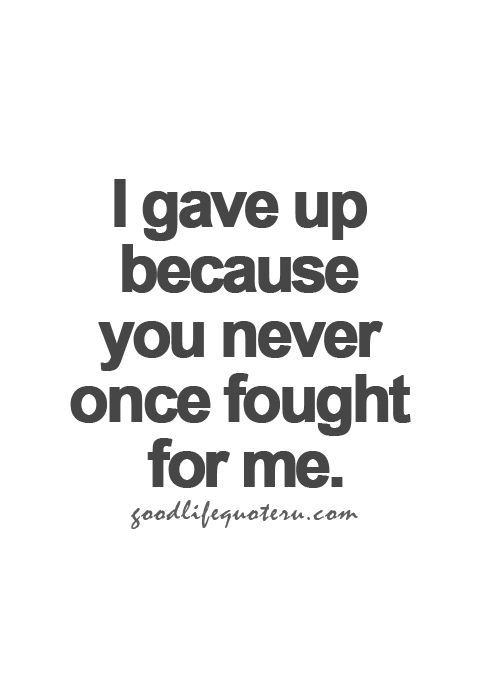 I gave up because you never once fought for me.