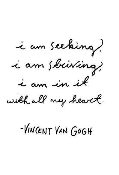 """I am seeking, I am striving, I am in it with all my heart."" - Vincent Van Gogh"